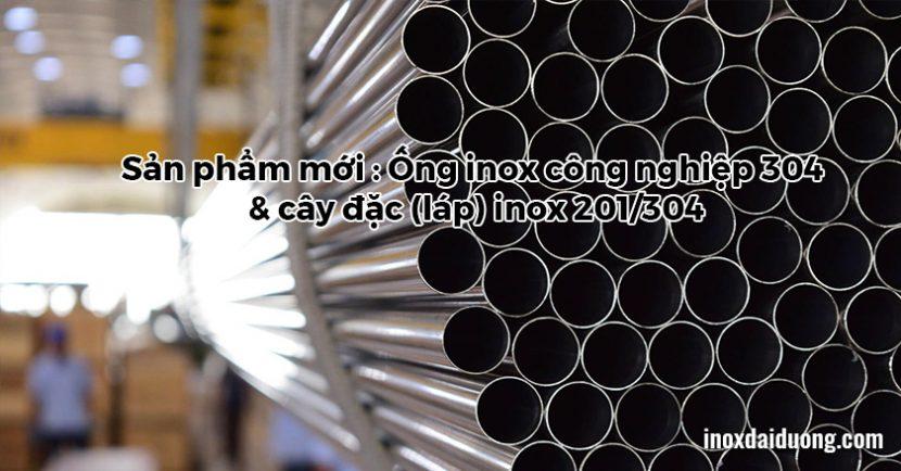 Sản phẩm mới : Ống inox công nghiệp 304 & cây đặc (láp) inox 201/304