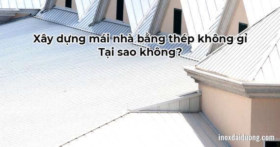 Xây dựng mái nhà bằng thép không gỉ - Tại sao không?